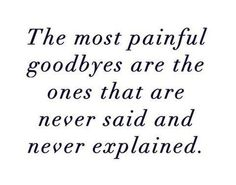 You never said goodbye or explained why I know from experience that this is true....