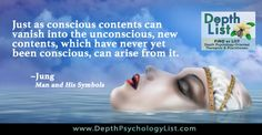 """""""Just as conscious contents can vanish into the unconscious, new contents, which have never yet been conscious, can arise from it."""" ~ C.G. Jung, Man and His Symbols Find more Depth Psychology and Jungian image quotes at http://www.depthpsychologylist.com/Jungian-Depth-Psychology-Images"""