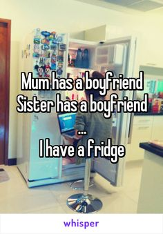Except for me it's: mum's married, my sister is hella attractive and, well, I have the fridge *shrugs*