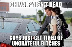 Chivalry isn´t dead Guys just get tired of ingrateful bitches