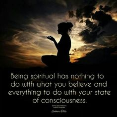 Being Spiritual has nothing to do with what you believe ~ It has everything to do with your state of consciousness ~ Eckhart Tolle ~❤~