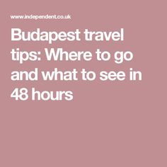 Budapest travel tips: Where to go and what to see in 48 hours