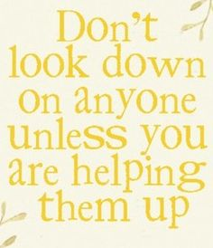 You always stand a little taller when you reach out to lift others. When you help another up a mountain you end up scaling it yourself as well. You cannot hold up a torch to light another's path without also brightening your own. Treating everyone with dignity and respect, kindness and consideration is a WIN/WIN situation!