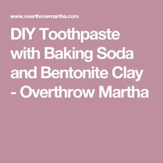 DIY Toothpaste with Baking Soda and Bentonite Clay - Overthrow Martha