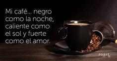 Mi café... negro como la noche, caliente como el sol y fuerte como el amor.