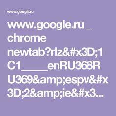 www.google.ru _ chrome newtab?rlz=1C1_____enRU368RU369&espv=2&ie=UTF-8