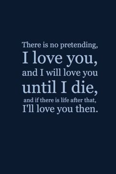there is no pretending. i love you, and i will love you until i die, and if there is life after that, i'll love you then.