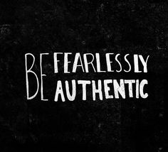 Be fearlessly authentic. Never forget this.