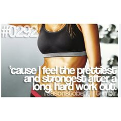 Reasons to be fit. - cause I feel the pretiiest and strongest after a long, hard work out