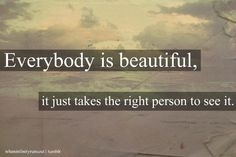 everybody is beautiful. it just takes the right person to see it.