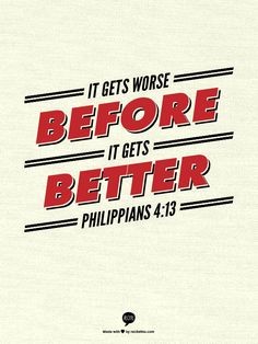 It gets worse before it gets BETTER   Philippians 4:13