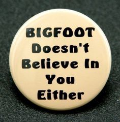 #Bigfoot doesn't believe in you either #Button $1.50 www.theangryrobot.etsy.com
