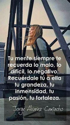 ... Tu mente siempre te recuerda lo malo, lo difícil, lo negativo. Recuérdale tú a ella tu grandeza, tu inmensidad, tu pasión, tu fortaleza. Jorge Alvarez Camacho.