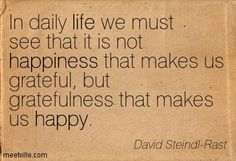 In daily life we must see that it is not happiness that makes us grateful, but gratefulness that makes us happy. David Steindl-Rast