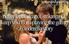 Never let the fear of striking out keep you from playing the game -A Cinderella Story