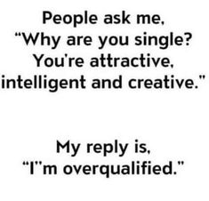 "People ask me, ""Why are you single? You're attractive, intelligent and creative."" My reply is ""I'm overqualified."""
