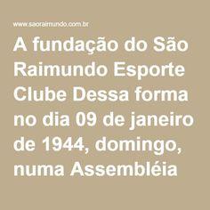 A fundação do São Raimundo Esporte Clube Dessa forma no dia 09 de janeiro de 1944, domingo, numa Assembléia Geral realizada na Rua da Alegria (atual 24 de Outubro nº 1601/Residência de Odorico Almeida), quase esquina com a atual Travessa Assis de Vasconcelos, às 20h00, foi oficialmente fundado o São Raimundo Esporte Clube