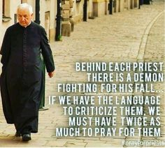 Behind each priest there is a demon fighting for his fall. If we have the language to criticize them. We must have twice as much to pray for them. St Terese of Avila