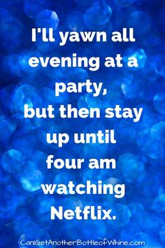 I'll yawn all evening at a party, but then stay up until 4am watching Netflix. | humor | funny | meme | halloftweets
