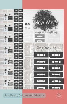 New Wave: Image is Everything (Pop Music, Culture and Identity) by M. King Adkins (PHD '07)