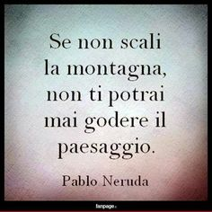 Se non scali la montagna. Ispirational Quotes, Words Quotes, Best Quotes, Love Quotes, Wise Sayings, Pablo Neruda, The Words, Italian Quotes, Something To Remember