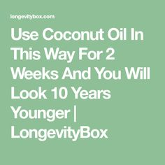 Use Coconut Oil In This Way For 2 Weeks And You Will Look 10 Years Younger   LongevityBox