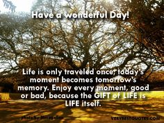 Good morning Quotes- Life is only traveled once; today's moment becomes tomorrow's memory. Enjoy every moment, good or bad, because the GIFT of LIFE is LIFE itself… Have a wonderful Day!!!