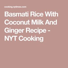 Basmati Rice With Coconut Milk And Ginger Recipe - NYT Cooking