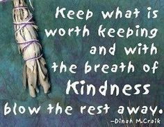 keep what is worth keeping and with the breath of kindness blow the rest away