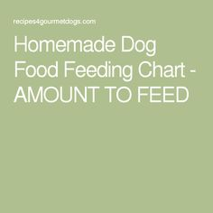 Homemade Dog Food Feeding Chart - AMOUNT TO FEED