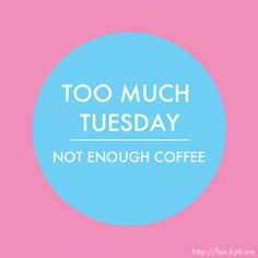 Too much tuesday...