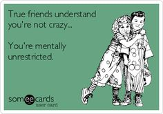 True friends understand you're not crazy... You're mentally unrestricted.
