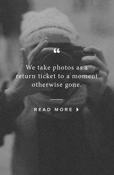 We take photos as a return ticket to a moment otherwise gone. - A seriously beautiful sentiment and is quite true.