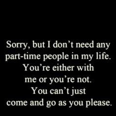 Sorry, but I dont need any part-time people in my life. You are either with me or you are not. You cant just come and go as you please.