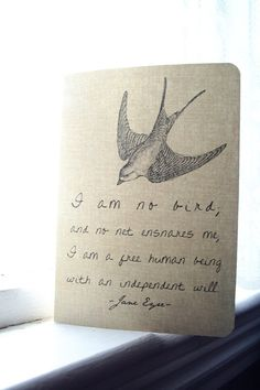 I am no bird, and no net ensnares me, I am a free human being with an independent will- Jane Eyre