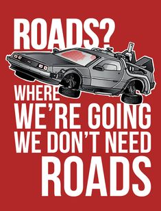 """""""Roads? Where we're going, we don't need roads!"""" - Back to the Future II"""