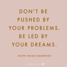 Don't be pushed by your problems. Be led by your dreams - ralph waldo emerson