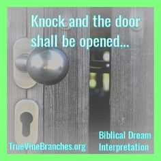 God tells us in His Word - knock and the door shall be opened. Biblical Dream Interpretation - for more information, visit True Vine Branches Ministries at www.truevinebranches.org