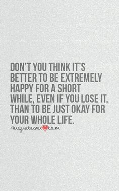 Don't you think it's better to be extremely happy for a short while even if you lose it, than to be just okay for your whole life.