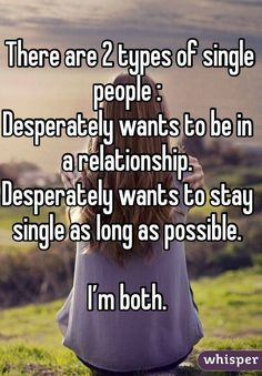 There are 2 types of single people : Desperately wants to be in a relationship. Desperately wants to stay single as long as possible. I'm both. Woman Quotes, Staying Single, Single People, Single Girls, Single For Life, 30 And Single, Whisper Quotes, Whisper Confessions, Thats The Way