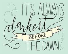 Darkest before the dawn.