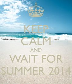 KEEP CALM AND WAIT FOR SUMMER 2014
