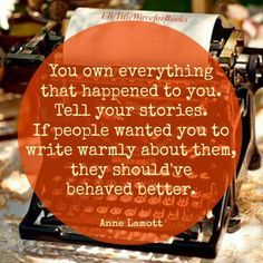 You own everything that happened to you. Tell your stories. If people wanted you to write warmly about them, they should've behaved better. ~ Anne Lamont #quote #writing