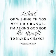 """""""Instead of wishing things would change, I'm asking God for His strength to make a change."""" - Lysa TerKeurst 