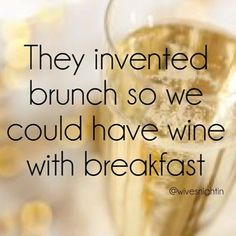 They invented brunch so we could have wine with breakfast wine humor, champagne, funny, quotes