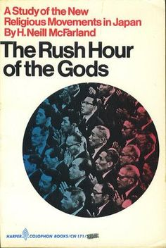 The Rush Hour of the Gods: A Study of the New Religious Movements in Japan by Horace Neill McFarland.