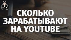 Сколько зарабатывают на YouTube. Сколько можно заработать на YouTube. За...