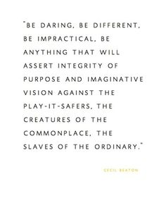 be daring. be different. be impractical. be anything that will assert integrity of purpose and imaginative vision against the play-it-safers. the creatures of the commonplace. the slaves of the ordinary. [cecil beaton] I NEED THIS IN MY CLASSROOM Now Quotes, Great Quotes, Words Quotes, Quotes To Live By, Motivational Quotes, Life Quotes, Inspirational Quotes, Sayings, Quotes Pics