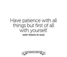 """Have patience with all things, but first of all with yourself."" St. Francis de Sales"