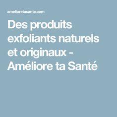 Des produits exfoliants naturels et originaux - Améliore ta Santé